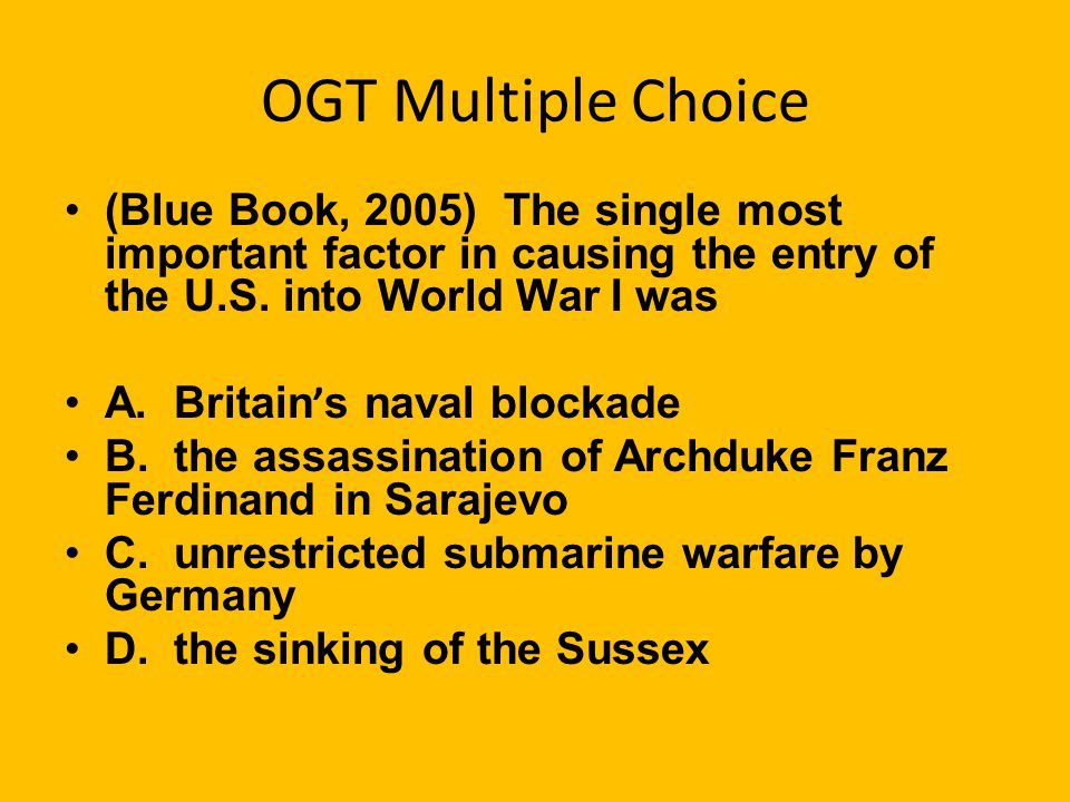 OGT Multiple Choice (Blue Book, 2005) The single most important factor in causing the entry of the U.S. into World War I was.