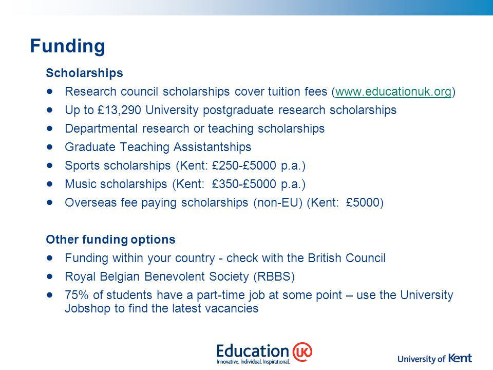 Funding Scholarships. Research council scholarships cover tuition fees (www.educationuk.org)