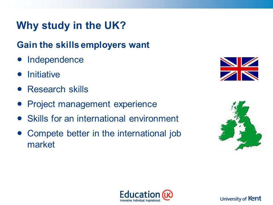 Why study in the UK Gain the skills employers want Independence