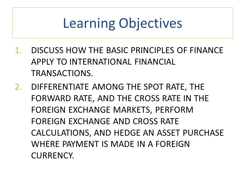 Learning Objectives DISCUSS HOW THE BASIC PRINCIPLES OF FINANCE APPLY TO INTERNATIONAL FINANCIAL TRANSACTIONS.