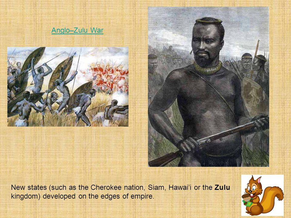 Anglo–Zulu War New states (such as the Cherokee nation, Siam, Hawai'i or the Zulu kingdom) developed on the edges of empire.