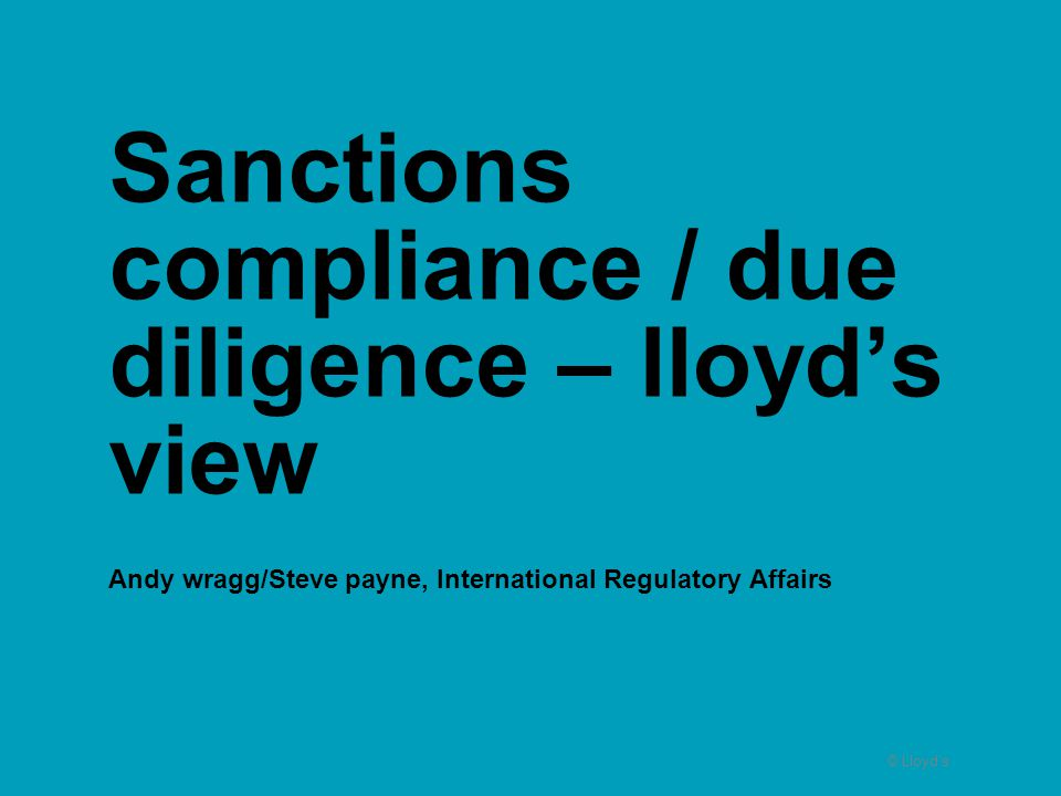 Sanctions compliance / due diligence – lloyd's view Andy wragg/Steve payne, International Regulatory Affairs