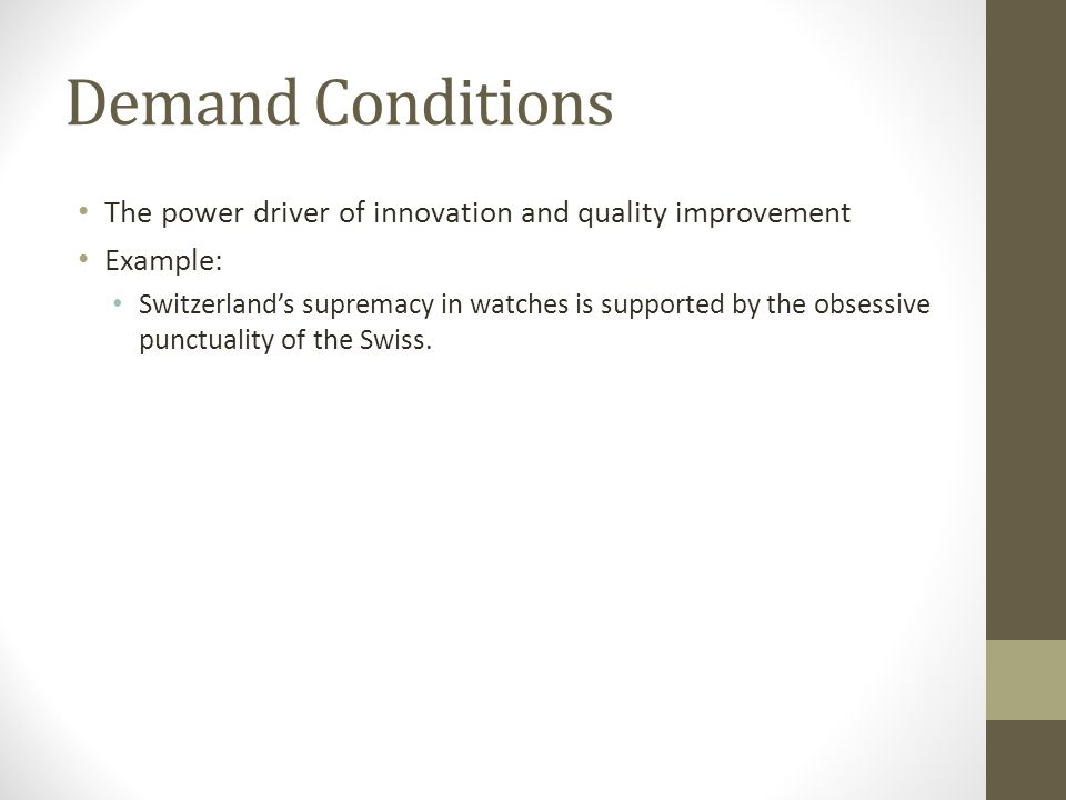 Demand Conditions The power driver of innovation and quality improvement. Example: