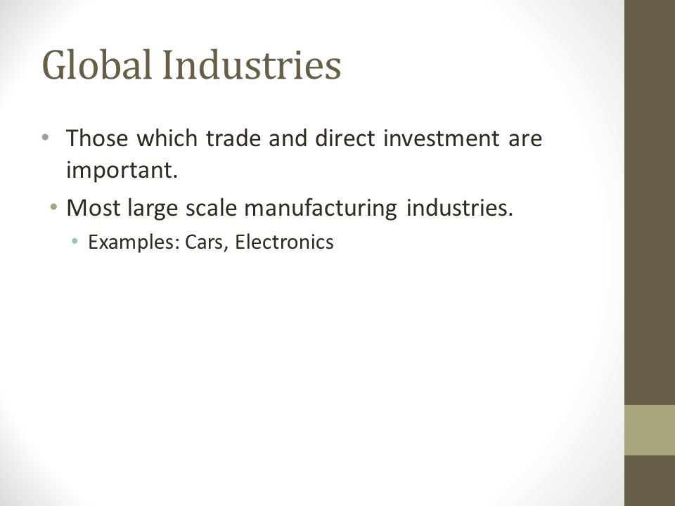 Global Industries Those which trade and direct investment are important. Most large scale manufacturing industries.