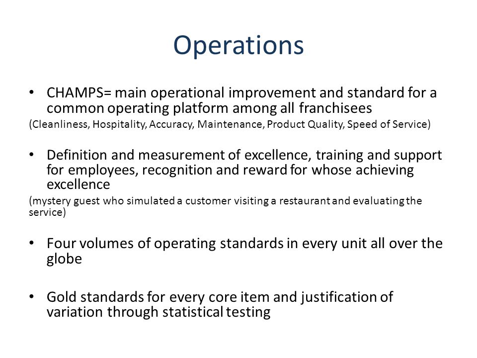 Operations CHAMPS= main operational improvement and standard for a common operating platform among all franchisees.