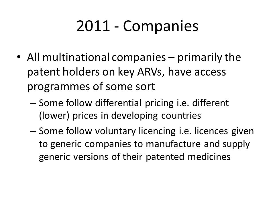 2011 - Companies All multinational companies – primarily the patent holders on key ARVs, have access programmes of some sort.