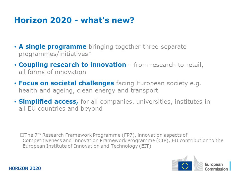 Horizon 2020 - what s new A single programme bringing together three separate programmes/initiatives*