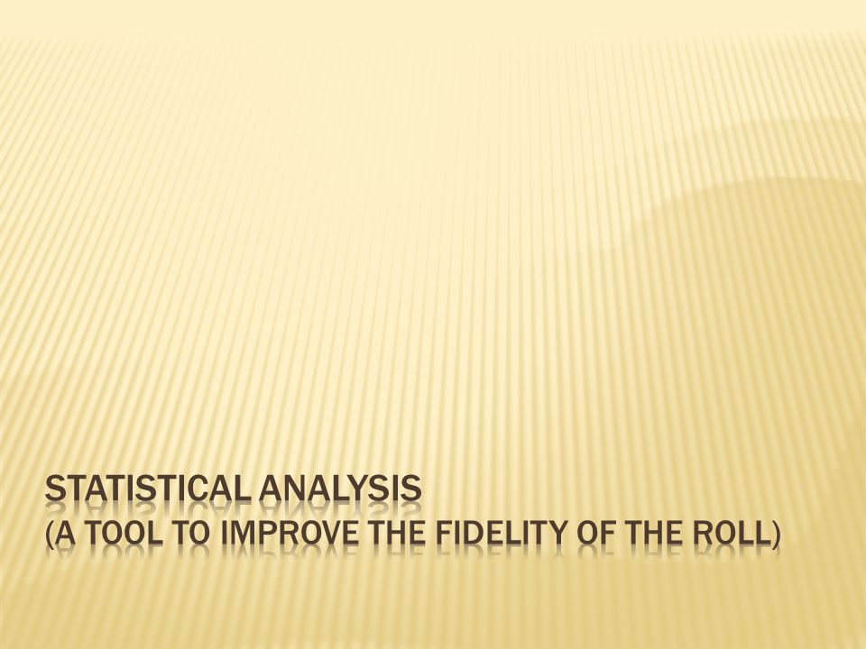 Statistical Analysis (A tool to improve the fidelity of the Roll)