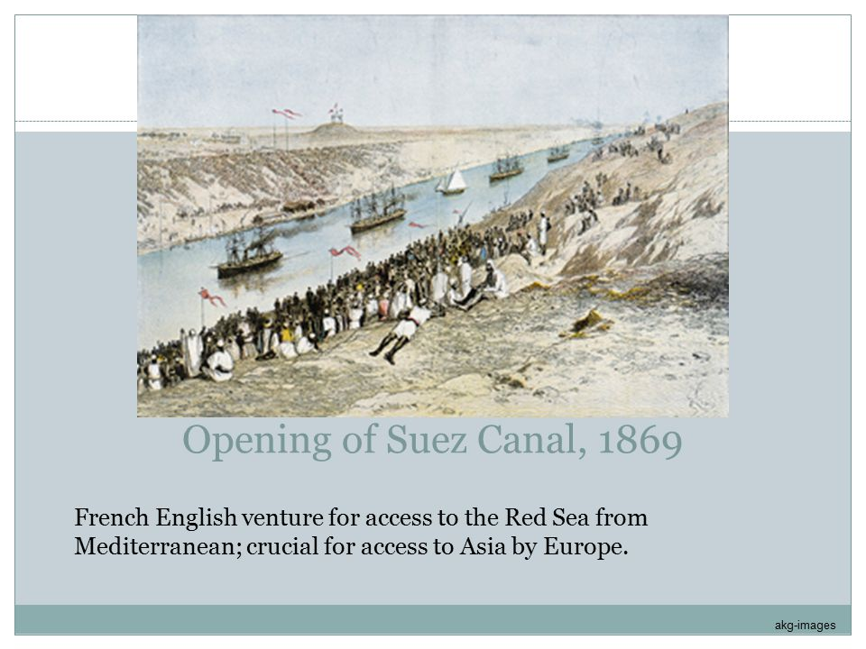 Opening of Suez Canal, 1869 French English venture for access to the Red Sea from Mediterranean; crucial for access to Asia by Europe.