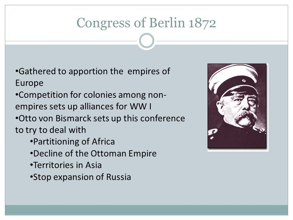 Congress of Berlin 1872 Gathered to apportion the empires of Europe