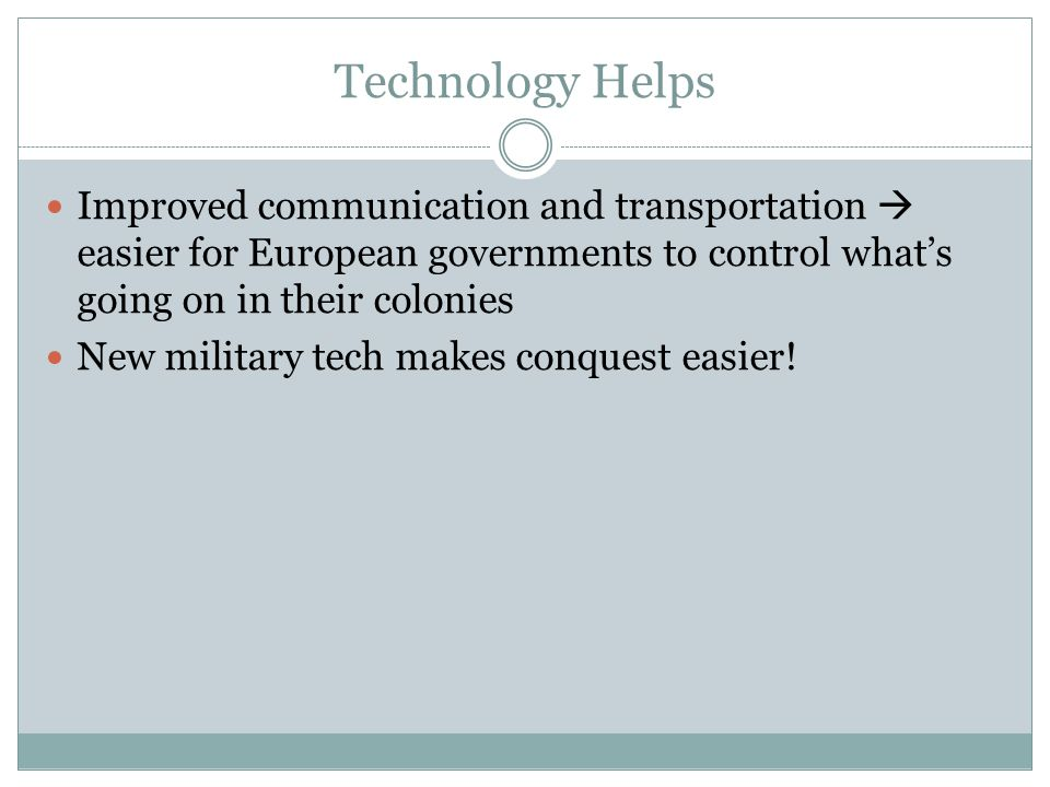 Technology Helps Improved communication and transportation  easier for European governments to control what's going on in their colonies.