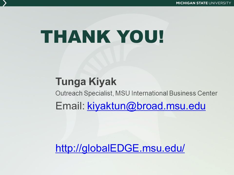 THANK YOU! Tunga Kiyak. Outreach Specialist, MSU International Business Center. Email: kiyaktun@broad.msu.edu.