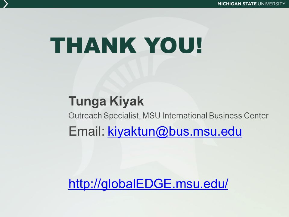 THANK YOU! Tunga Kiyak. Outreach Specialist, MSU International Business Center. Email: kiyaktun@bus.msu.edu.