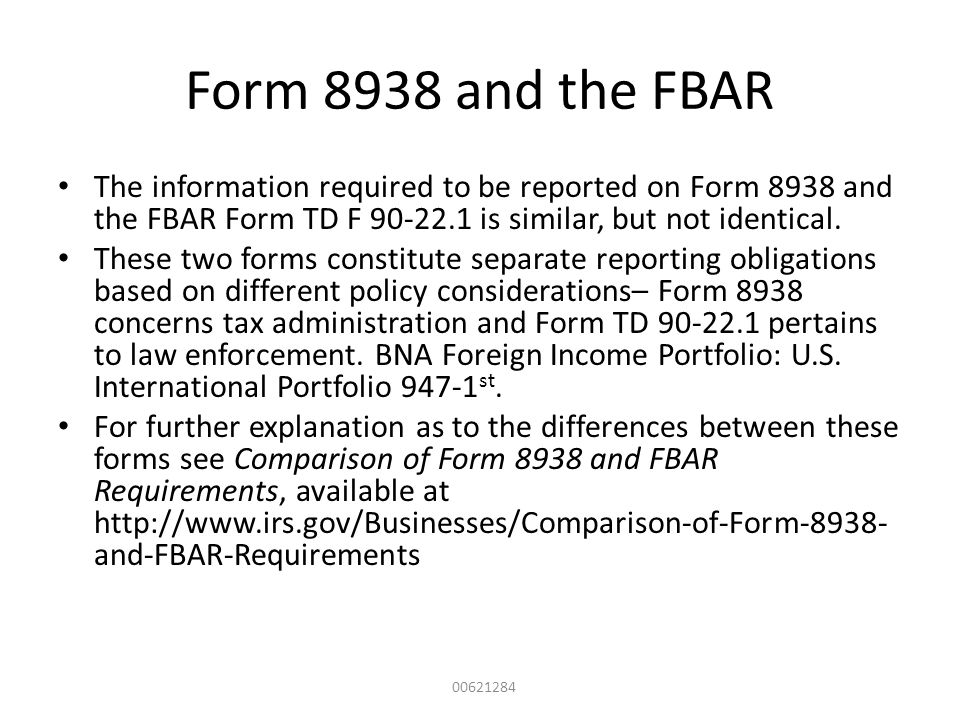 Form 8938 and the FBAR The information required to be reported on Form 8938 and the FBAR Form TD F 90-22.1 is similar, but not identical.