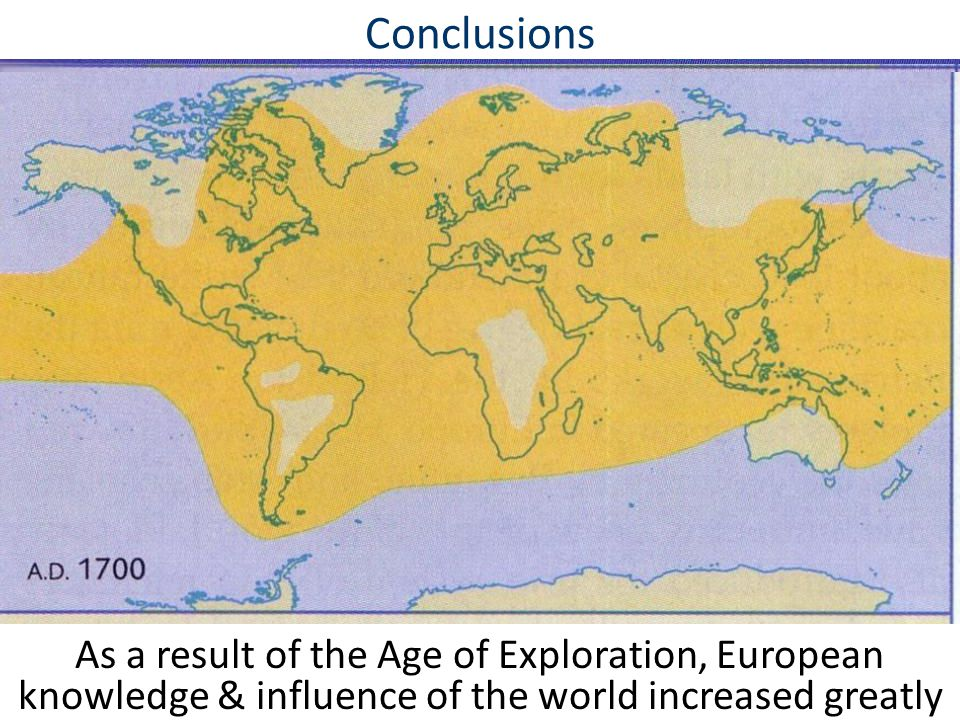 Conclusions As a result of the Age of Exploration, European knowledge & influence of the world increased greatly.