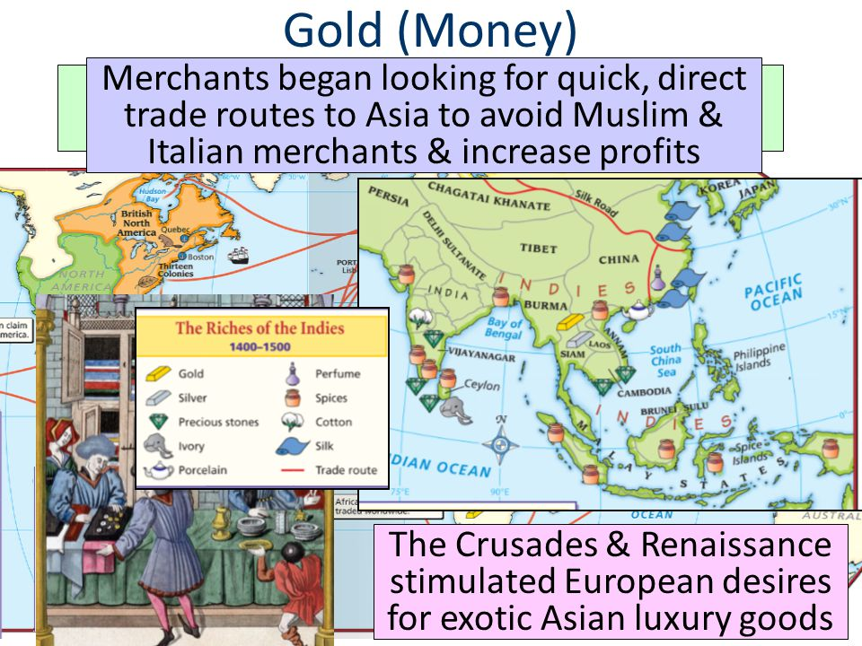 Gold (Money) Merchants began looking for quick, direct trade routes to Asia to avoid Muslim & Italian merchants & increase profits.