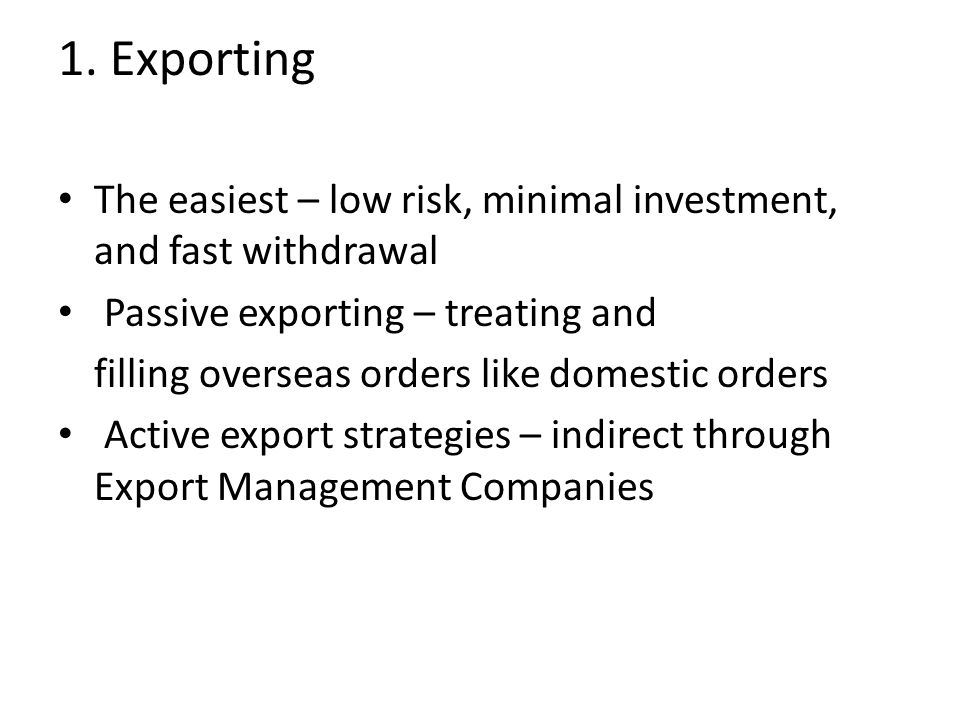 1. Exporting The easiest – low risk, minimal investment, and fast withdrawal. Passive exporting – treating and.