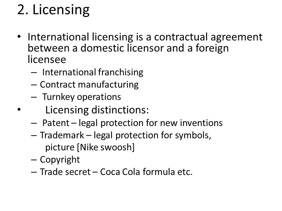 2. Licensing International licensing is a contractual agreement between a domestic licensor and a foreign licensee.