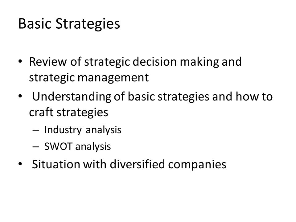 Basic Strategies Review of strategic decision making and strategic management. Understanding of basic strategies and how to craft strategies.