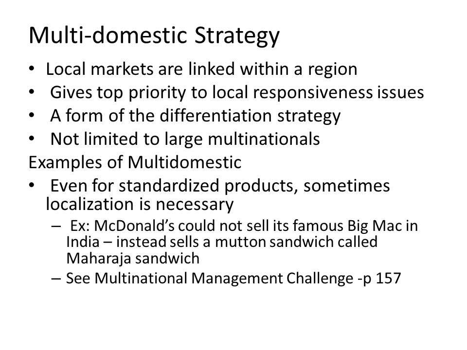multidomestic strategies mcdonald India, mcdonald's offersthe big mac made with lamb, called the maharaja mac the practice shows that it is difficult to exploit simultaneously all these three factors yet, in order to reach equilibrium between the three objectives, the multinationals often adopts one of the four alternative strategies: the national, multidomestic,.