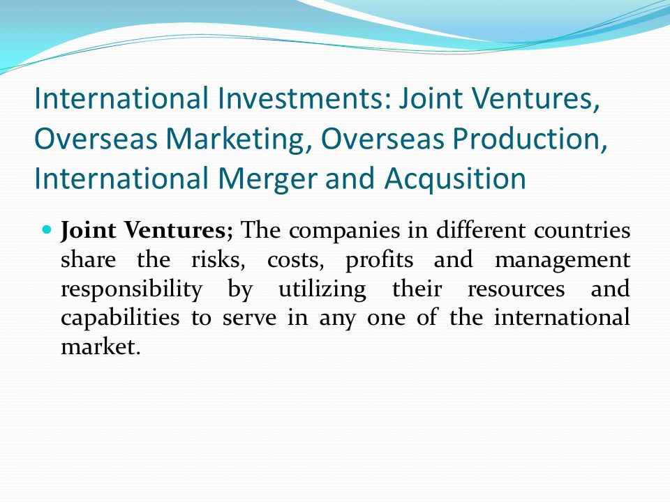 International Investments: Joint Ventures, Overseas Marketing, Overseas Production, International Merger and Acqusition