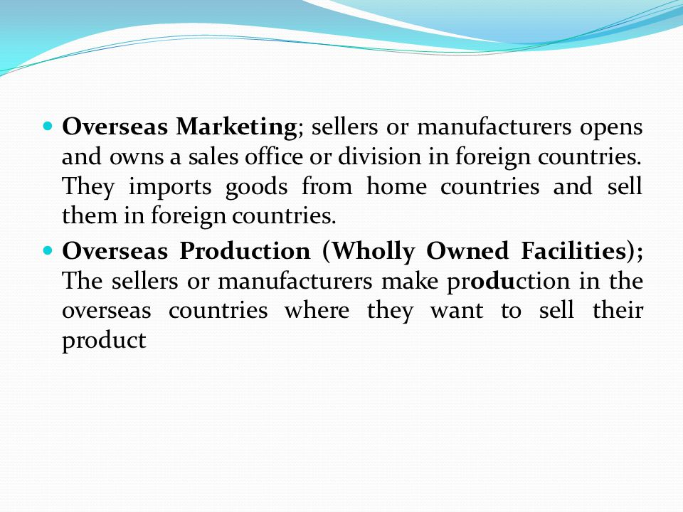Overseas Marketing; sellers or manufacturers opens and owns a sales office or division in foreign countries. They imports goods from home countries and sell them in foreign countries.