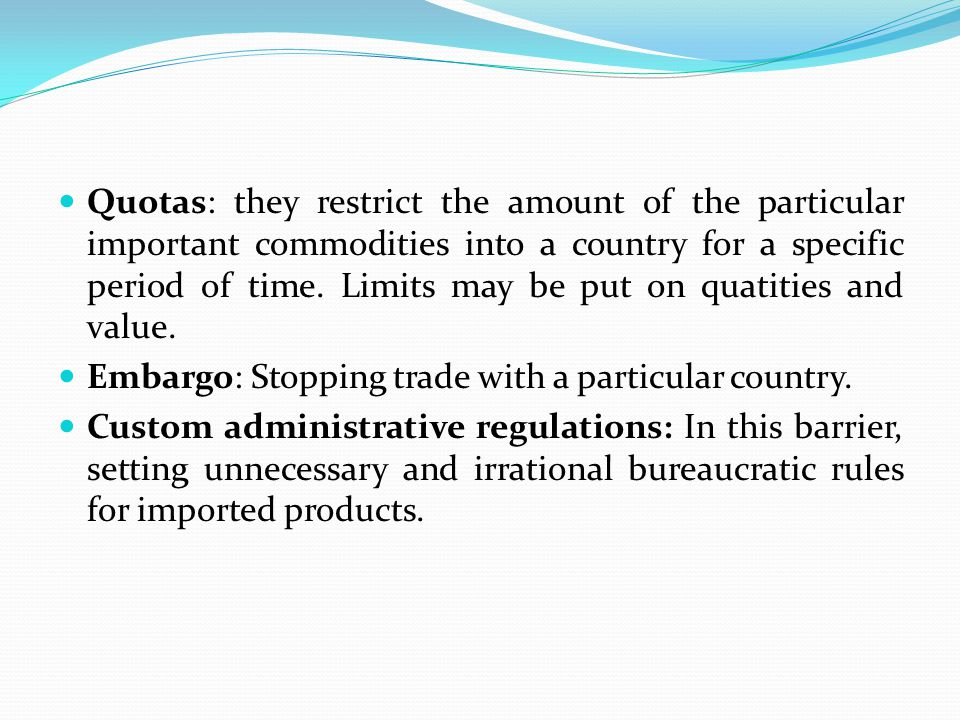 Quotas: they restrict the amount of the particular important commodities into a country for a specific period of time. Limits may be put on quatities and value.