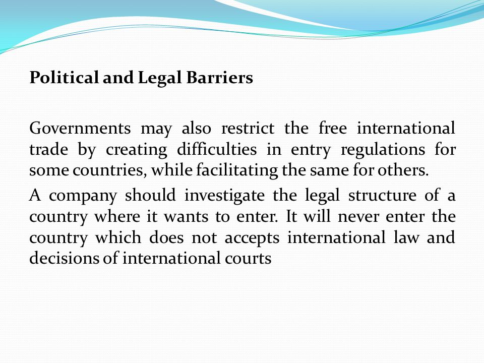 Political and Legal Barriers Governments may also restrict the free international trade by creating difficulties in entry regulations for some countries, while facilitating the same for others.