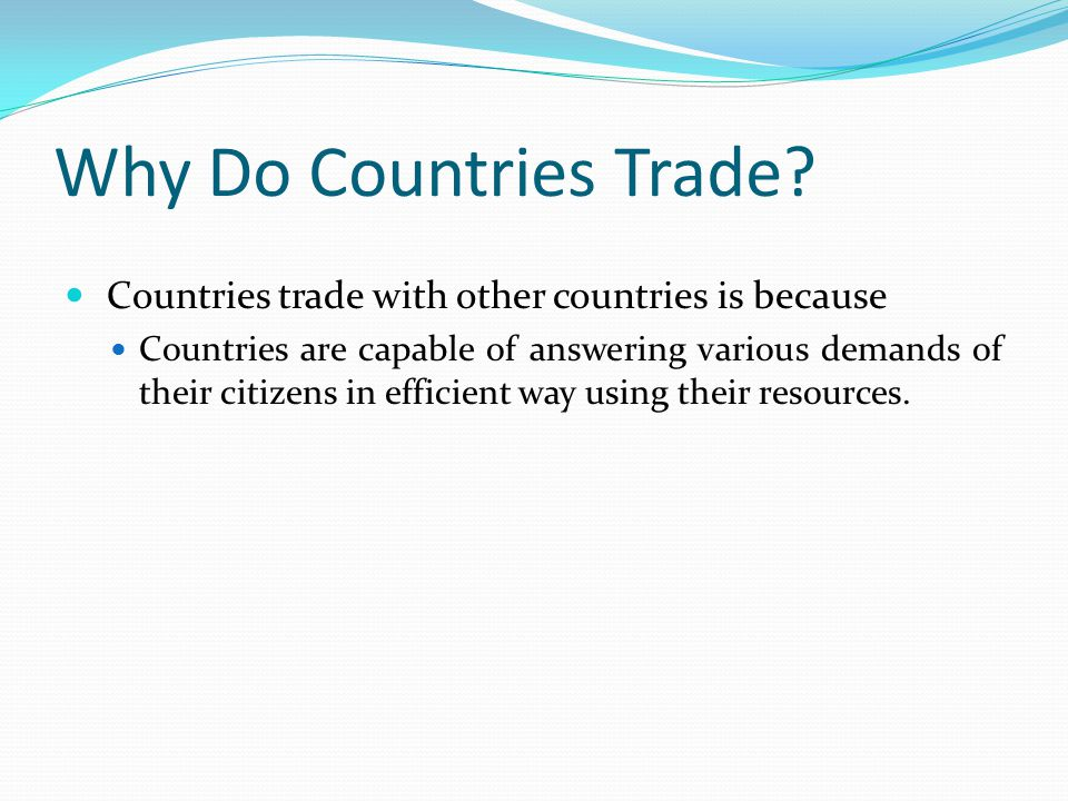 Why Do Countries Trade Countries trade with other countries is because.