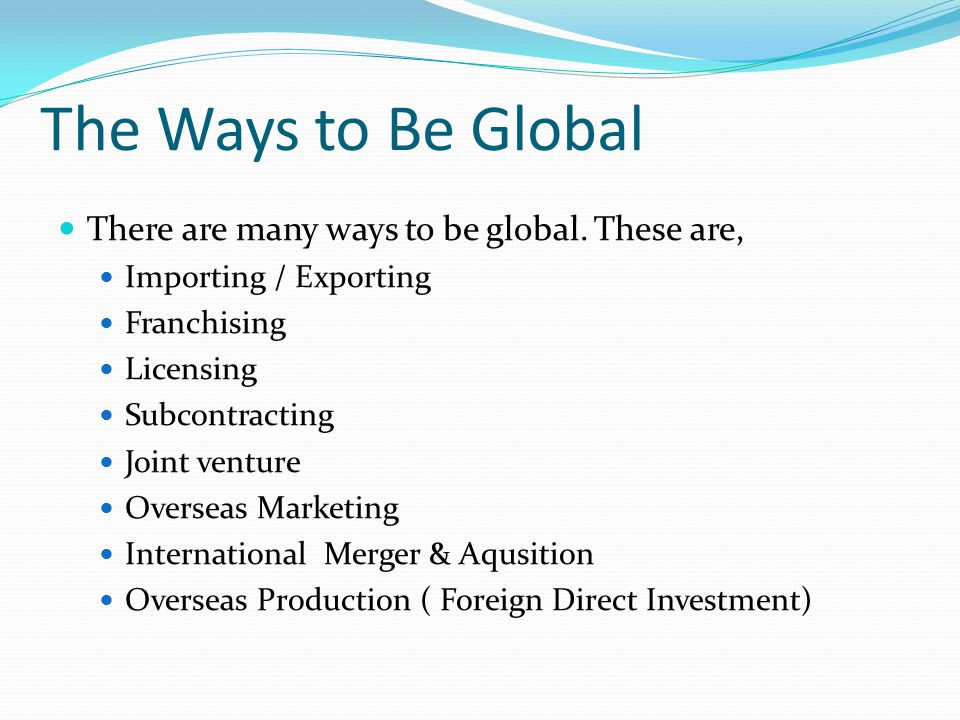 The Ways to Be Global There are many ways to be global. These are,