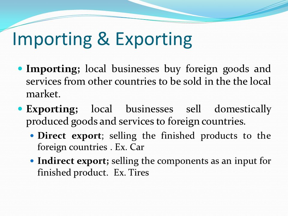 Importing & Exporting Importing; local businesses buy foreign goods and services from other countries to be sold in the the local market.