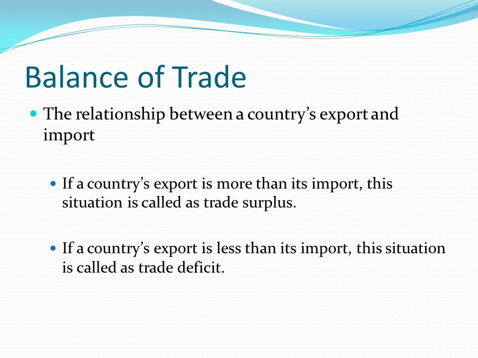 Balance of Trade The relationship between a country's export and import.
