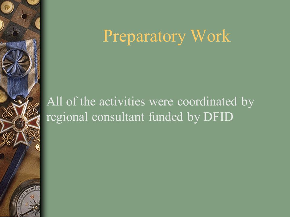 Preparatory Work All of the activities were coordinated by regional consultant funded by DFID