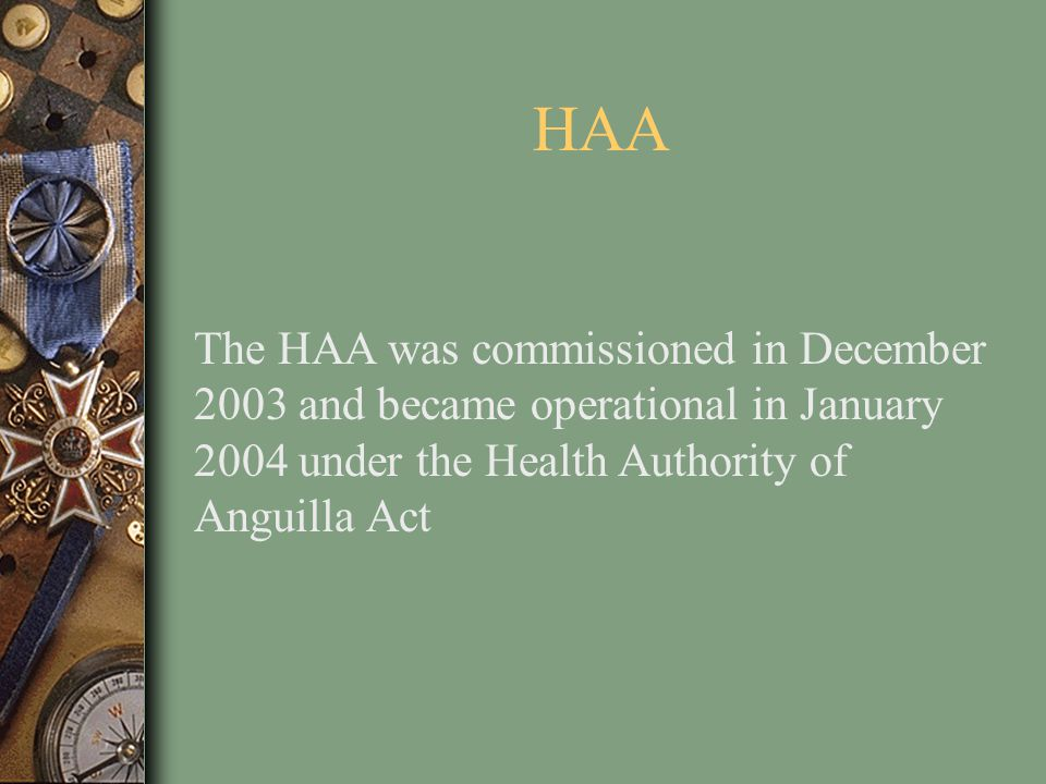 HAA The HAA was commissioned in December 2003 and became operational in January 2004 under the Health Authority of Anguilla Act.