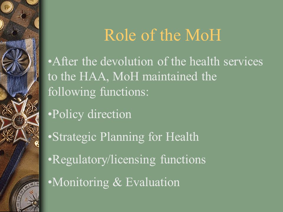 Role of the MoH After the devolution of the health services to the HAA, MoH maintained the following functions: