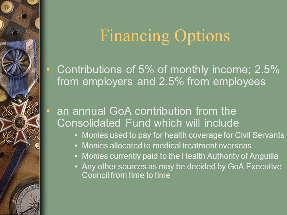 Financing Options Contributions of 5% of monthly income; 2.5% from employers and 2.5% from employees.