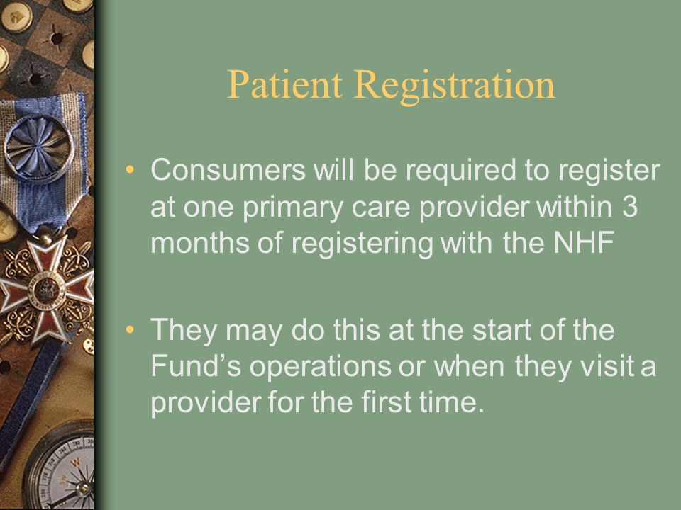 Patient Registration Consumers will be required to register at one primary care provider within 3 months of registering with the NHF.