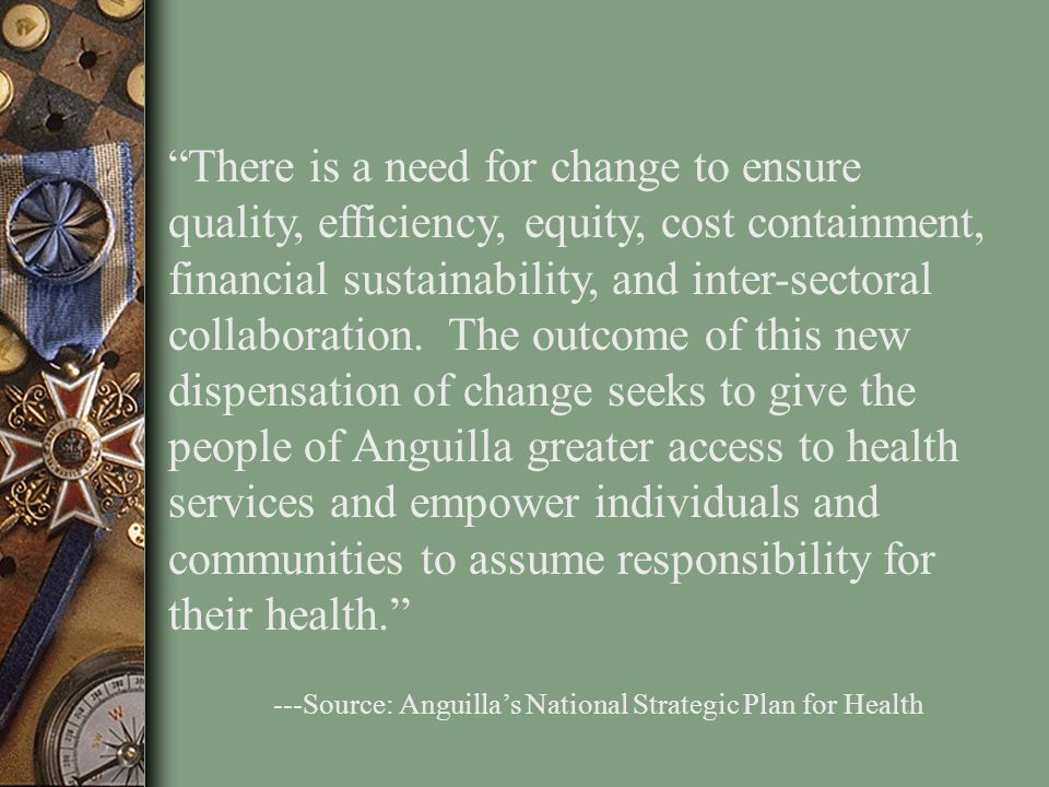 There is a need for change to ensure quality, efficiency, equity, cost containment, financial sustainability, and inter-sectoral collaboration. The outcome of this new dispensation of change seeks to give the people of Anguilla greater access to health services and empower individuals and communities to assume responsibility for their health.
