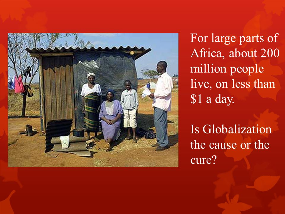 For large parts of Africa, about 200 million people live, on less than $1 a day.