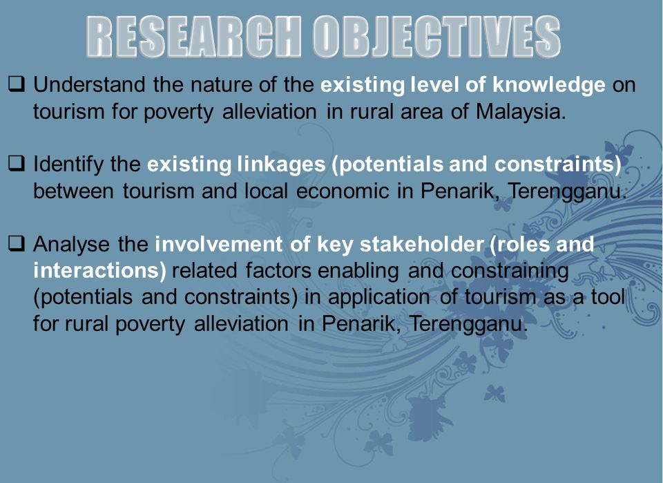 RESEARCH OBJECTIVES Understand the nature of the existing level of knowledge on tourism for poverty alleviation in rural area of Malaysia.