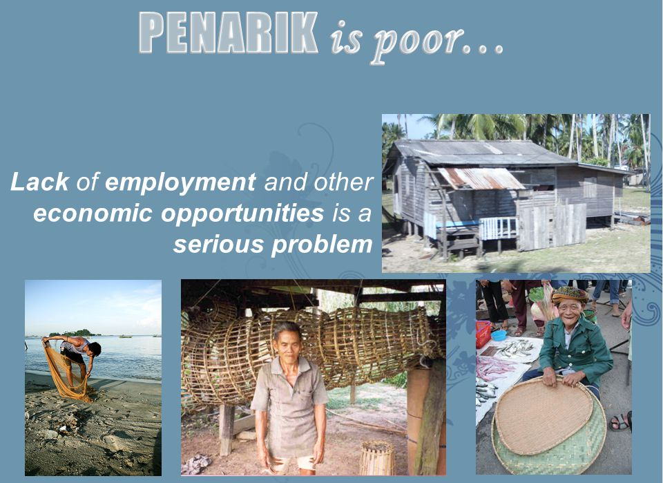 PENARIK is poor… Lack of employment and other economic opportunities is a serious problem