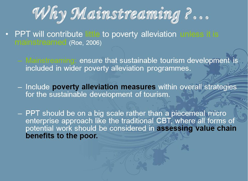Why Mainstreaming … PPT will contribute little to poverty alleviation unless it is mainstreamed (Roe, 2006)