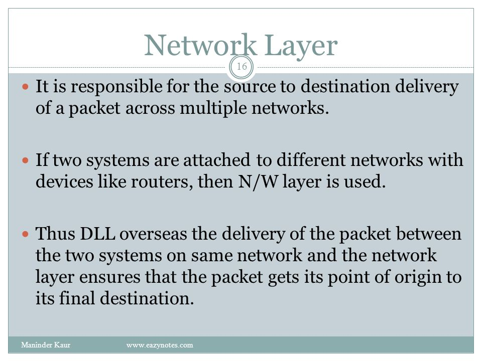 Network Layer It is responsible for the source to destination delivery of a packet across multiple networks.