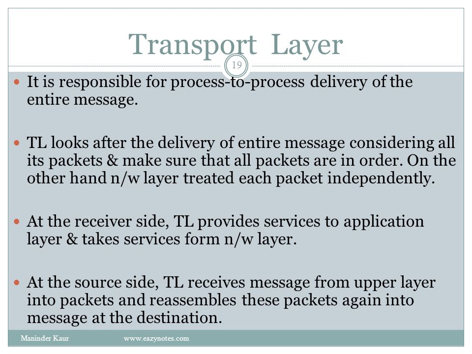 Transport Layer It is responsible for process-to-process delivery of the entire message.