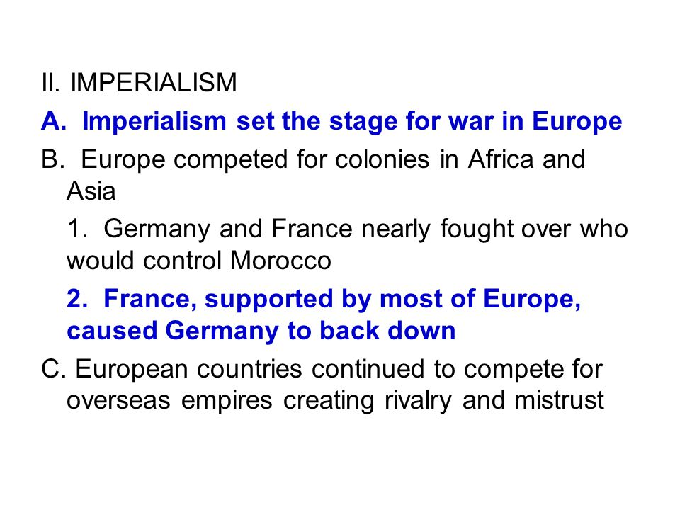 II. IMPERIALISM A. Imperialism set the stage for war in Europe. B. Europe competed for colonies in Africa and Asia.