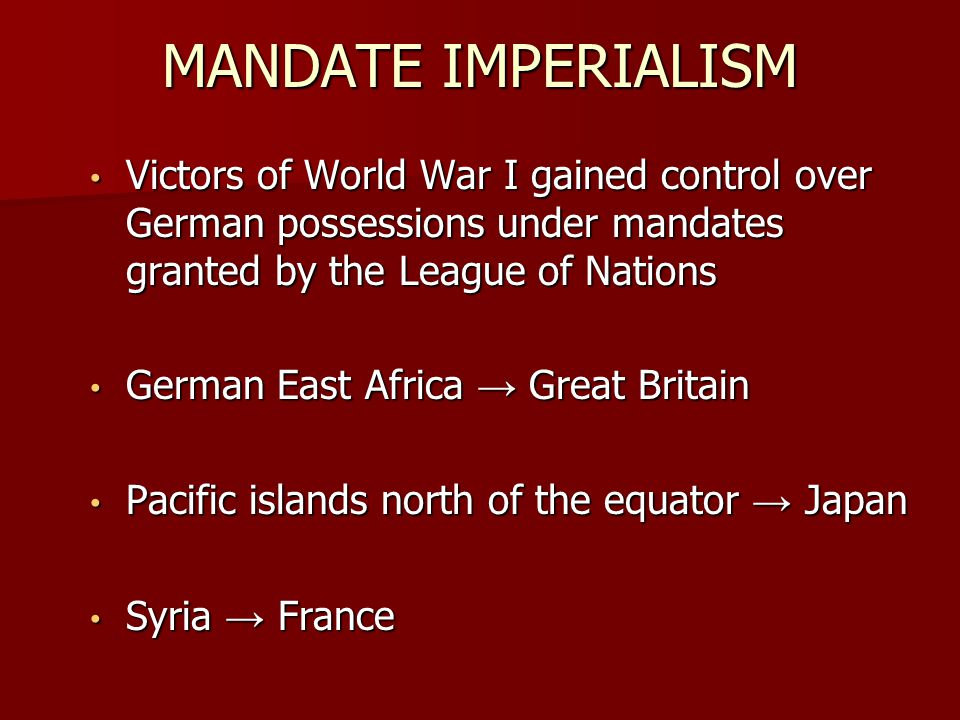 MANDATE IMPERIALISM Victors of World War I gained control over German possessions under mandates granted by the League of Nations.
