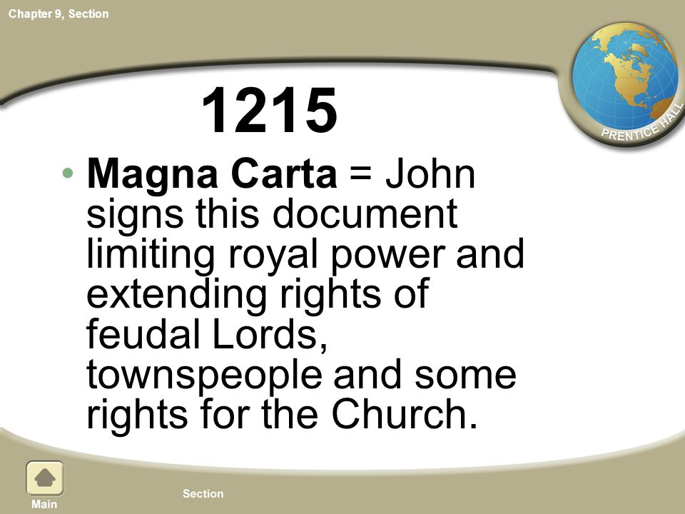 1215 Magna Carta = John signs this document limiting royal power and extending rights of feudal Lords, townspeople and some rights for the Church.