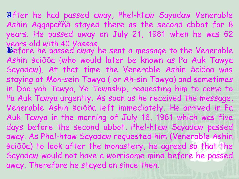 After he had passed away, Phel-htaw Sayadaw Venerable Ashin Aggapaññà stayed there as the second abbot for 8 years. He passed away on July 21, 1981 when he was 62 years old with 40 Vassas.