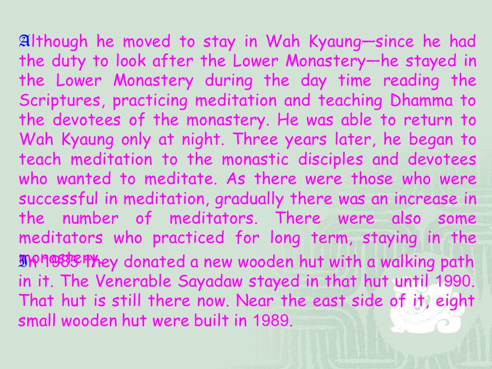 Although he moved to stay in Wah Kyaung—since he had the duty to look after the Lower Monastery—he stayed in the Lower Monastery during the day time reading the Scriptures, practicing meditation and teaching Dhamma to the devotees of the monastery. He was able to return to Wah Kyaung only at night. Three years later, he began to teach meditation to the monastic disciples and devotees who wanted to meditate. As there were those who were successful in meditation, gradually there was an increase in the number of meditators. There were also some meditators who practiced for long term, staying in the monastery.