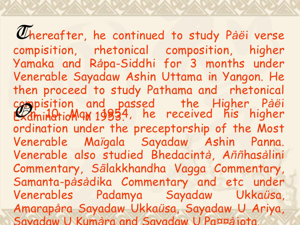 Thereafter, he continued to study Pàëi verse compisition, rhetonical composition, higher Yamaka and Råpa-Siddhi for 3 months under Venerable Sayadaw Ashin Uttama in Yangon. He then proceed to study Pathama and rhetonical compisition and passed the Higher Pàëi Examination in 1953.